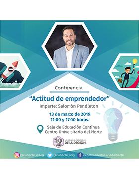 Cartel informativo de la Conferencia: Actitud de emprendedor. Imparte: Salomón Pendleton. A realizarse el 13 de marzo, a las 11:00 y 17:00 horas, en la Sala de Educación Continua del Centro Universitario del Norte.