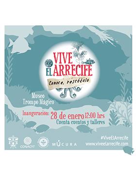 Crtel de invitación a la Exposición: Vive el arrecife. Conoce, rescátalo. Cuenta cuentos y talleres. Evento a inaugurarse el 28 de enero a las 12:00 horas en el Museo Trompo Mágico. Se proporciona página Web para mayores informes.