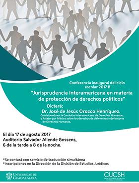 Cartel con texto informativo acerca de la conferencia inaugural del ciclo escolar 2017B: Jurisprudencia Interamericana en materia de protección de derechos políticos, Impartida por el Dr. José de Jesús Orozco Henríquez, el 17 de agosto de 18:00 a 20:00 horas, en el Auditorio Salvador Allende del CUCSH.