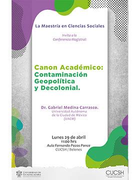 """Cartel informativo de la conferencia magistral """"Canon académico: Contaminación Geopolítica y Decolonial"""". A desarrollarse el 29 de mayo, a las 11:00 horas, en el Aula Fernando Pozos Ponce del CUCSH Belenes"""
