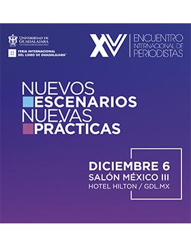 """XV Encuentro Internacional de Periodistas """"Nuevos escenarios, nuevas prácticas""""  a llevarse a cabo el 6 de diciembre de 10:00 a 19:00 horas."""