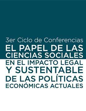 3er Ciclo de conferencias: El papel de las ciencias sociales en el impacto legal y sustentable de las políticas económicas actuales.