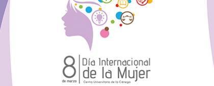 Cartel Informativo y de invitación a la semana de actividades del Día Internacional de la Mujer 2018. A realizarse del 6 al 9 de marzo, en el Centro Universitario de la Ciénega.