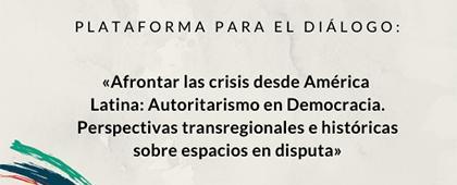 Plataforma para el Diálogo: Autoritarismo en Democracia. Perspectivas transregionales e históricas sobre espacios en disputa