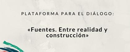 Plataforma para el Diálogo: Fuentes. Entre realidad y construcción