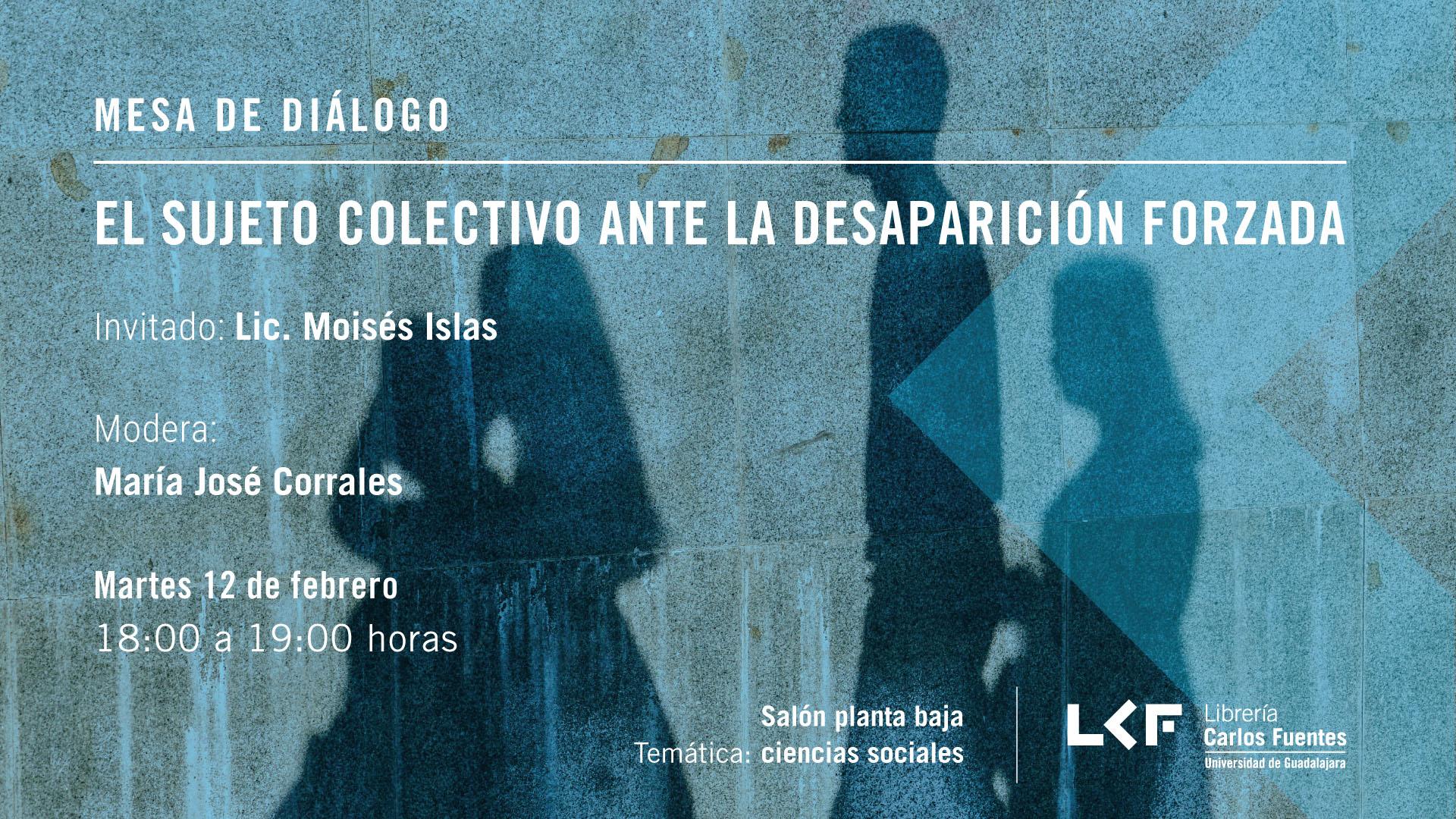 Cartel informativo sobre la Mesa de diálogo: El sujeto colectivo ante la desaparición forzada, el 12 de febrero, de 18:00 a 19:00 h. en el Salón planta baja, Librería Carlos Fuentes.